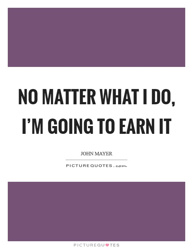 No matter what I do, I'm going to earn it Picture Quote #1