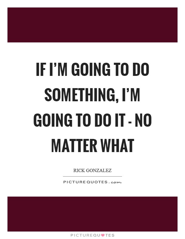 If I'm going to do something, I'm going to do it - no matter what Picture Quote #1