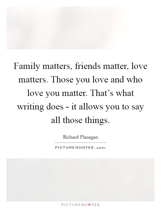 Family matters, friends matter, love matters. Those you love and who love you matter. That's what writing does - it allows you to say all those things Picture Quote #1