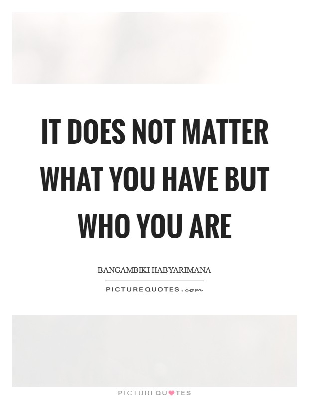 It does not matter what you have but who you are Picture Quote #1