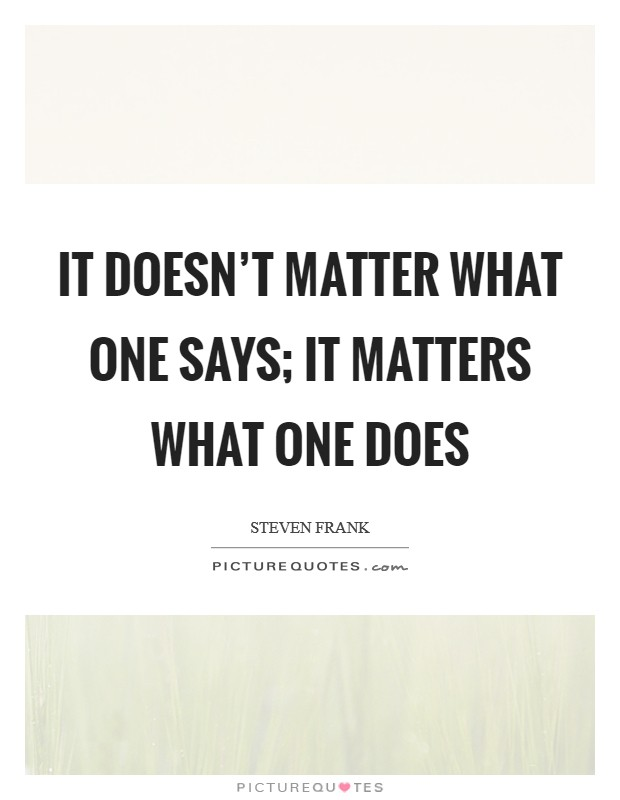 It doesn't matter what one says; it matters what one does Picture Quote #1