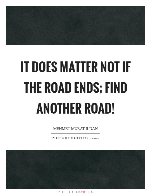 It does matter not if the road ends; find another road! Picture Quote #1