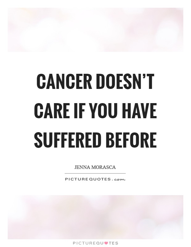 Cancer doesn't care if you have suffered before Picture Quote #1