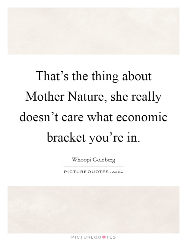 That's the thing about Mother Nature, she really doesn't care what economic bracket you're in Picture Quote #1