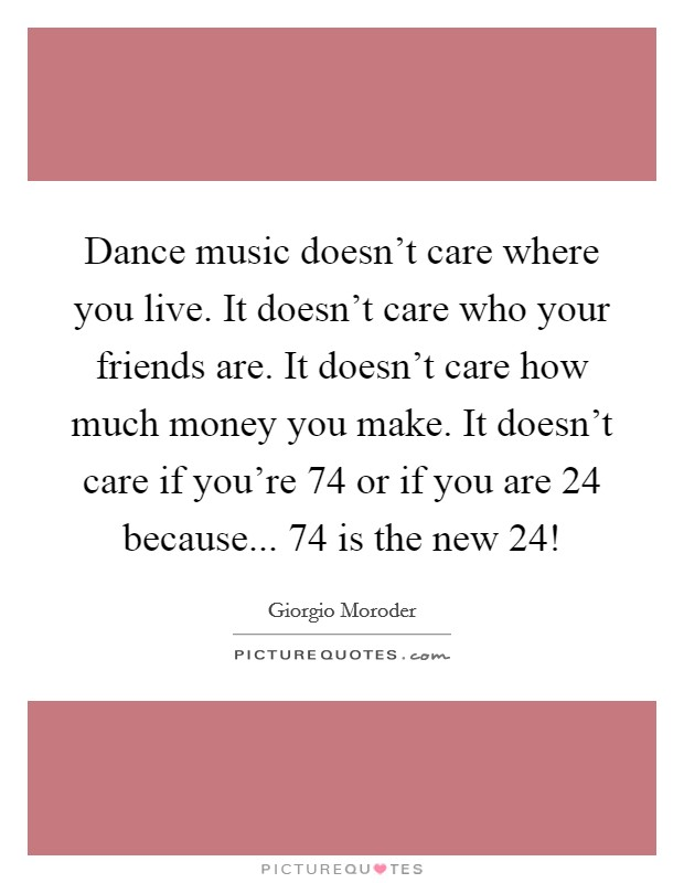 Dance music doesn't care where you live. It doesn't care who your friends are. It doesn't care how much money you make. It doesn't care if you're 74 or if you are 24 because... 74 is the new 24! Picture Quote #1