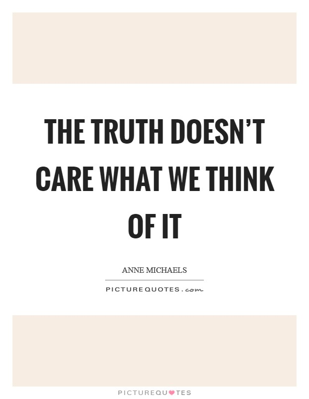 The truth doesn't care what we think of it Picture Quote #1
