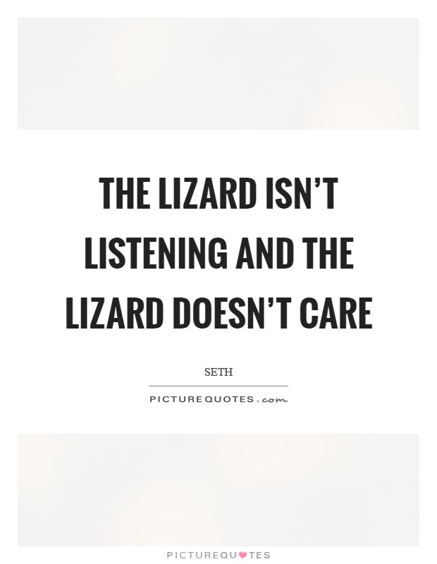 The lizard isn't listening and the lizard doesn't care Picture Quote #1