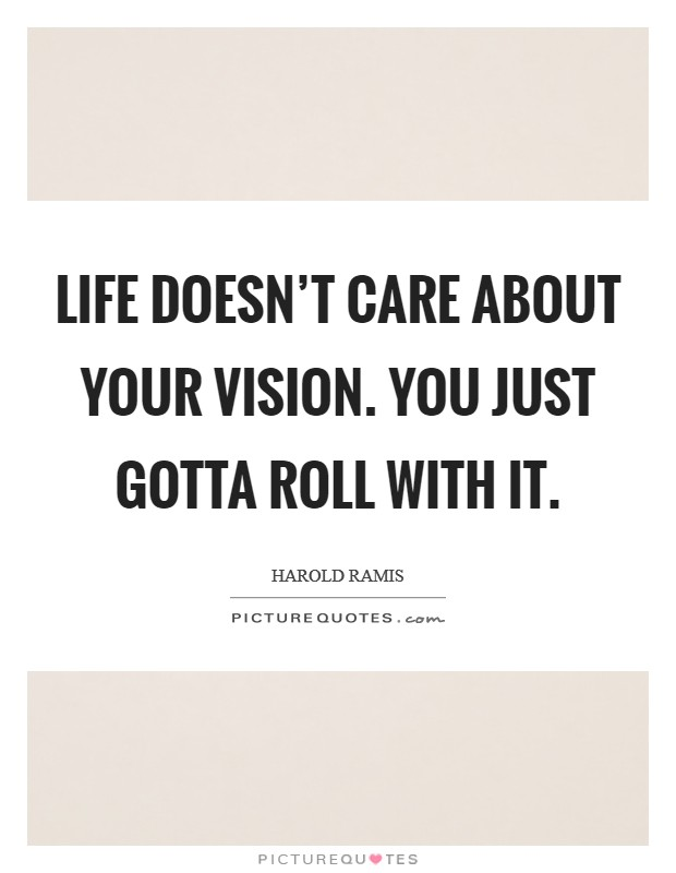 Life doesn't care about your vision. You just gotta roll with it Picture Quote #1