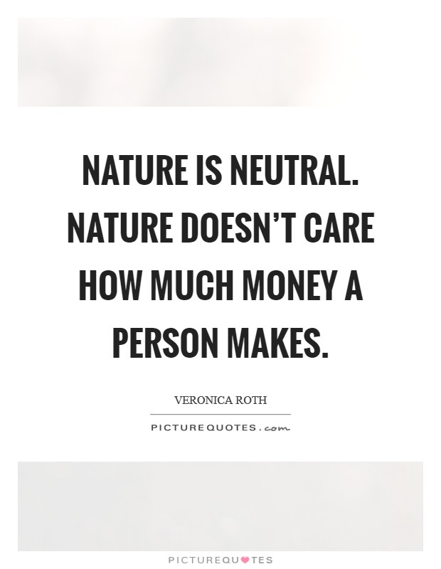 Nature is neutral. Nature doesn't care how much money a person makes Picture Quote #1