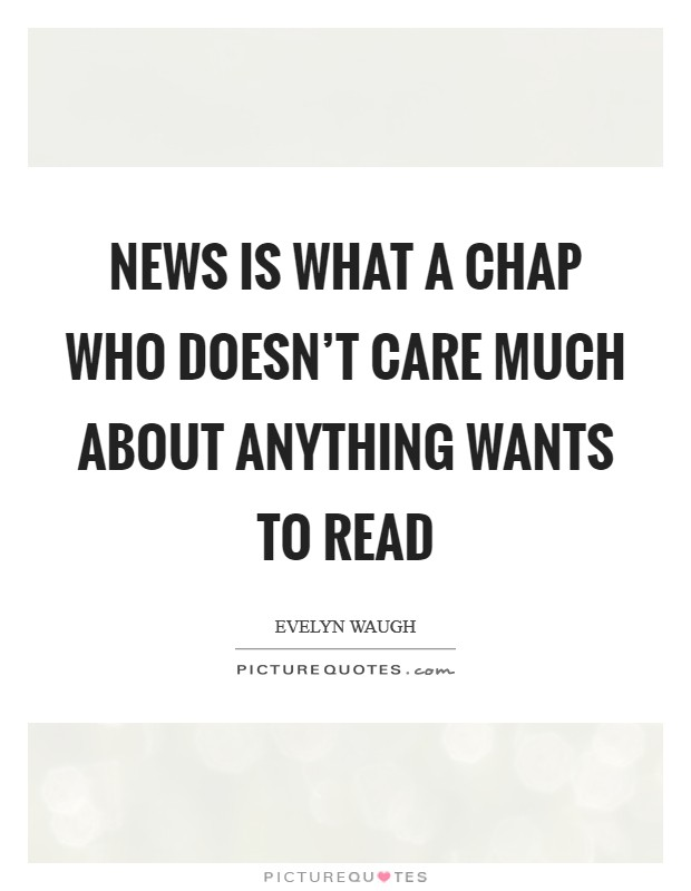 News is what a chap who doesn't care much about anything wants to read Picture Quote #1