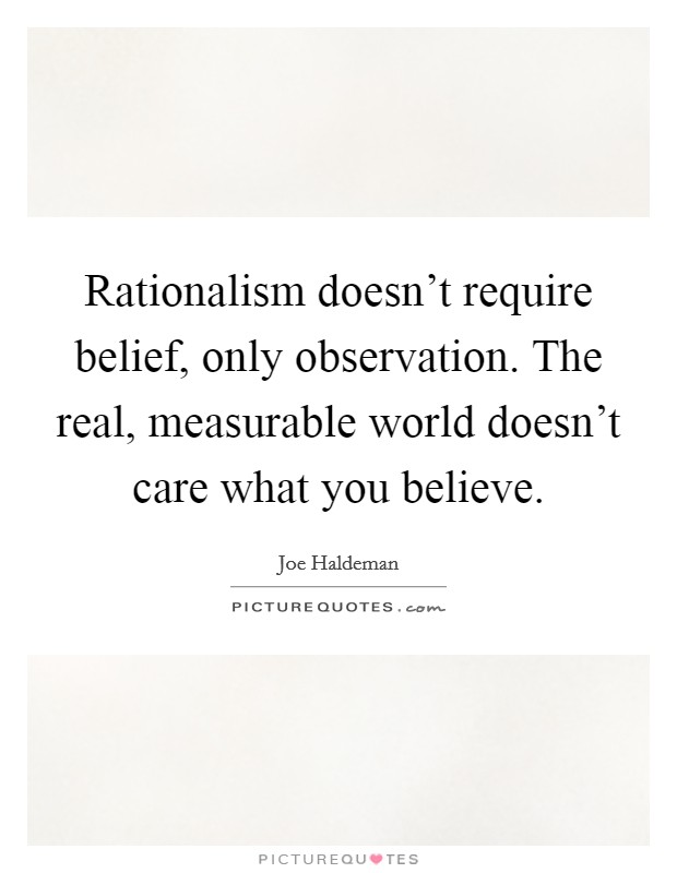 Rationalism doesn't require belief, only observation. The real, measurable world doesn't care what you believe Picture Quote #1
