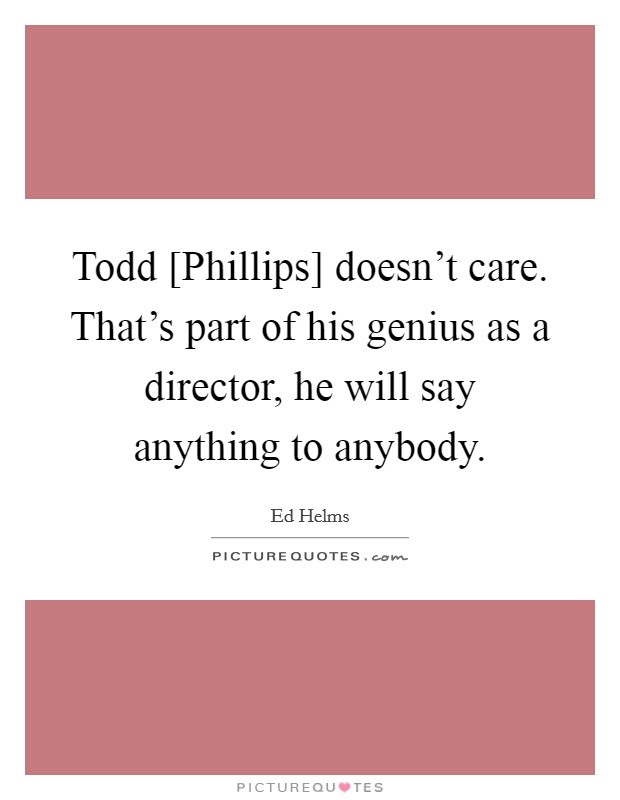 Todd [Phillips] doesn't care. That's part of his genius as a director, he will say anything to anybody Picture Quote #1