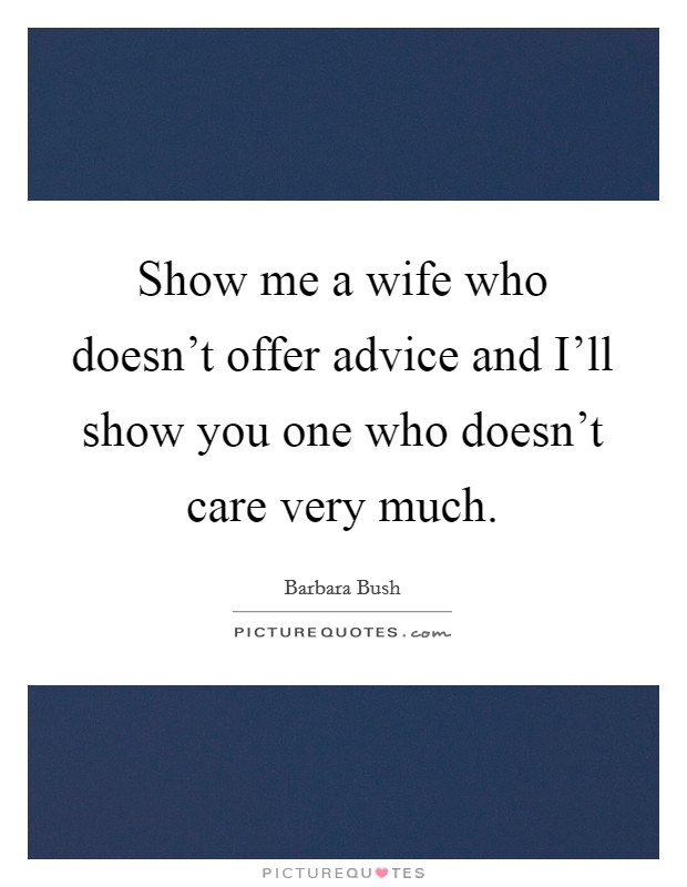 Show me a wife who doesn't offer advice and I'll show you one who doesn't care very much Picture Quote #1