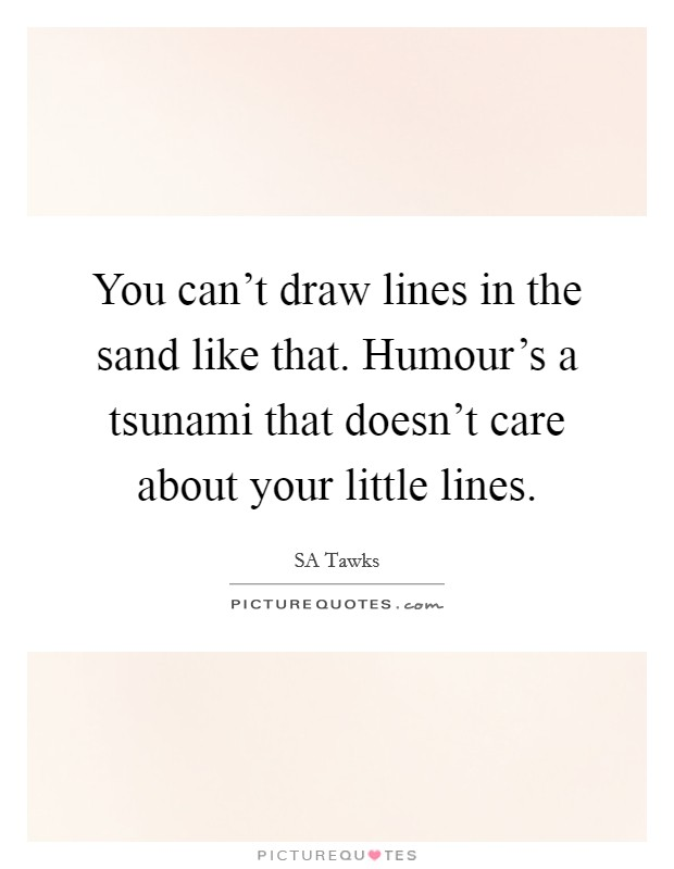 You can't draw lines in the sand like that. Humour's a tsunami that doesn't care about your little lines Picture Quote #1