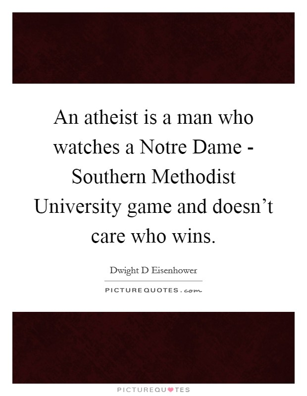 An atheist is a man who watches a Notre Dame - Southern Methodist University game and doesn't care who wins Picture Quote #1