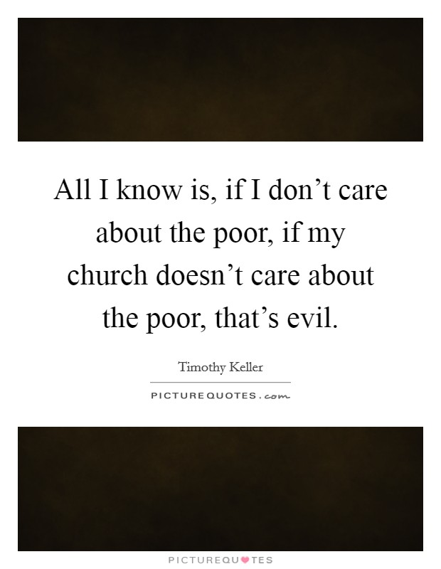 All I know is, if I don't care about the poor, if my church doesn't care about the poor, that's evil Picture Quote #1