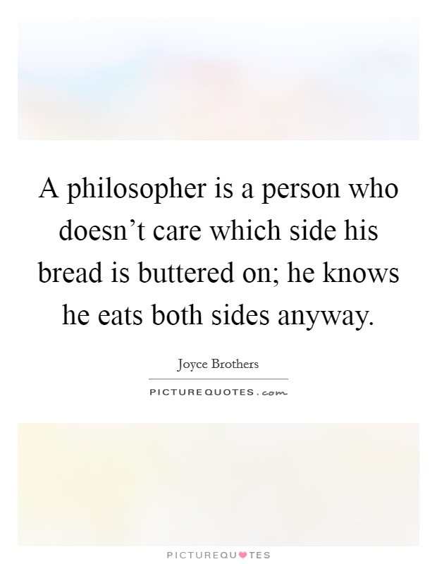 A philosopher is a person who doesn't care which side his bread is buttered on; he knows he eats both sides anyway Picture Quote #1