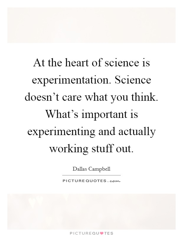 At the heart of science is experimentation. Science doesn't care what you think. What's important is experimenting and actually working stuff out Picture Quote #1