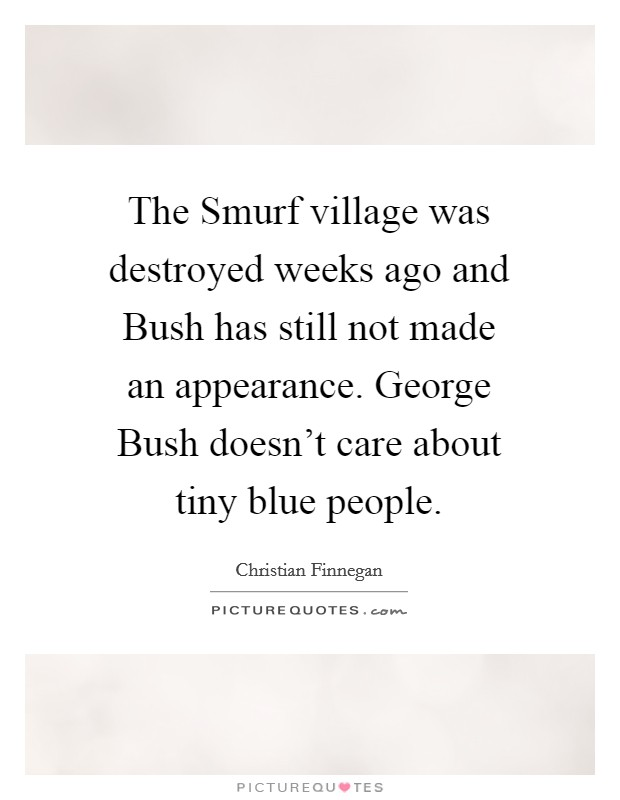 The Smurf village was destroyed weeks ago and Bush has still not made an appearance. George Bush doesn't care about tiny blue people Picture Quote #1