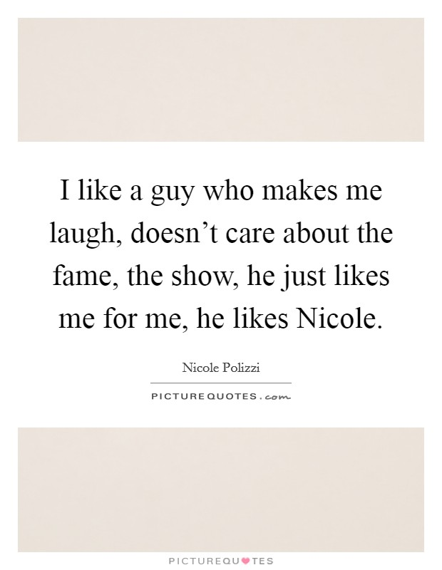 I like a guy who makes me laugh, doesn't care about the fame, the show, he just likes me for me, he likes Nicole Picture Quote #1