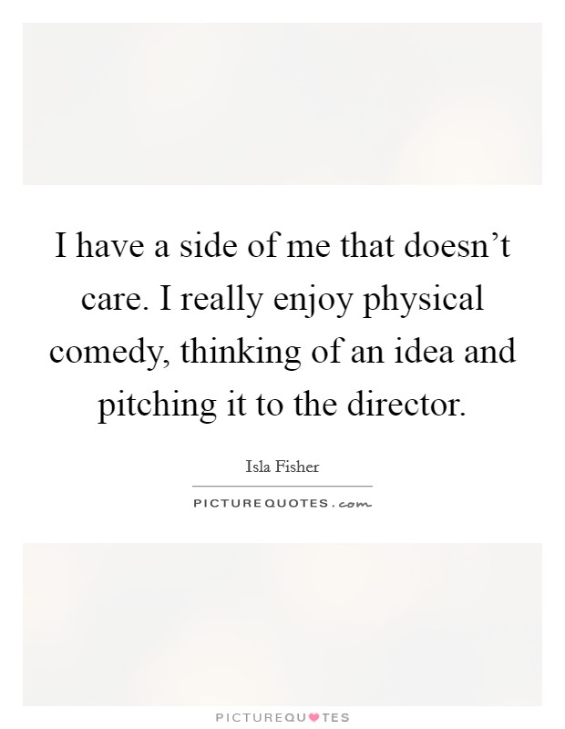 I have a side of me that doesn't care. I really enjoy physical comedy, thinking of an idea and pitching it to the director Picture Quote #1