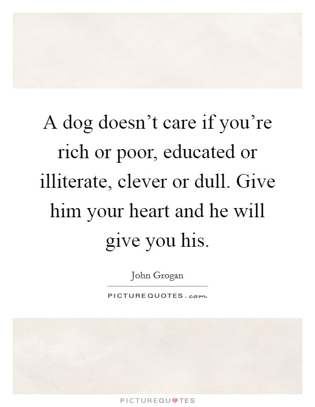 A dog doesn't care if you're rich or poor, educated or illiterate, clever or dull. Give him your heart and he will give you his. Picture Quote #1
