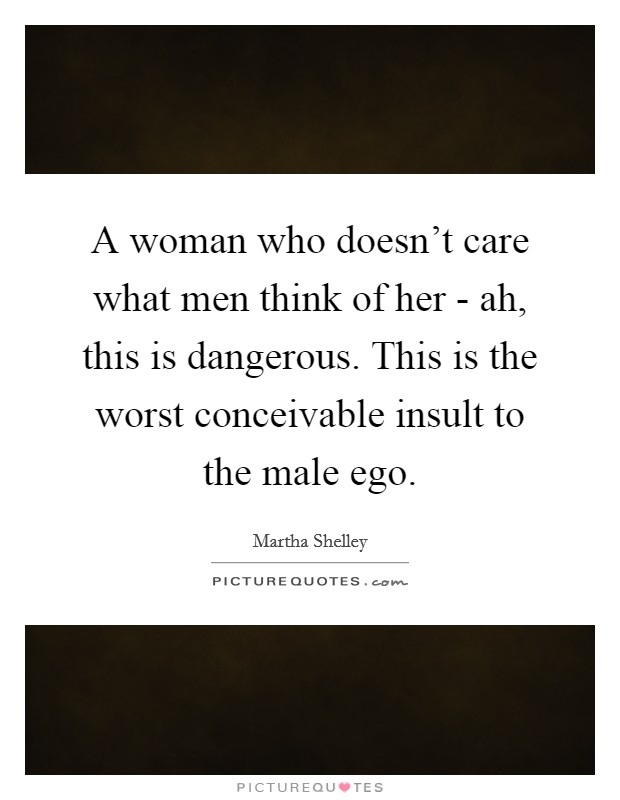 A woman who doesn't care what men think of her - ah, this is dangerous. This is the worst conceivable insult to the male ego Picture Quote #1
