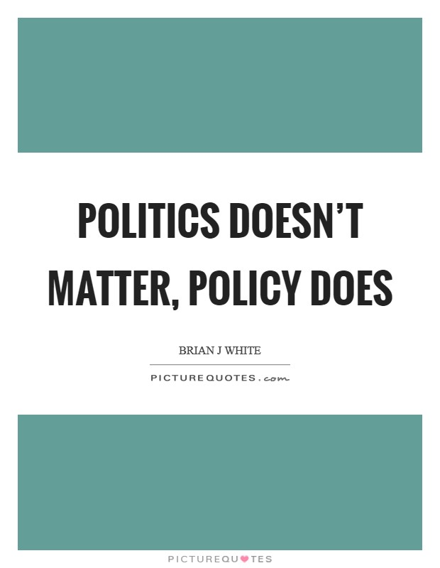 Politics doesn't matter, policy does Picture Quote #1