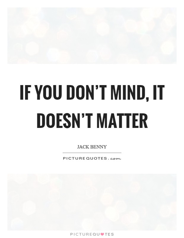 If you don't mind, it doesn't matter Picture Quote #1