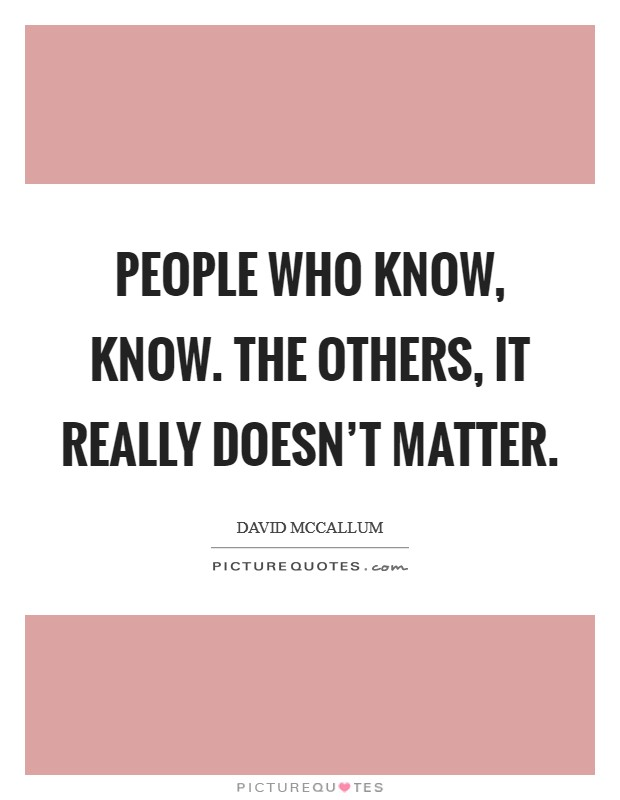 People who know, know. The others, it really doesn't matter. Picture Quote #1