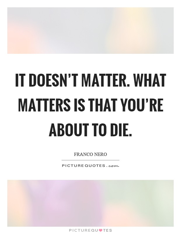 It doesn't matter. What matters is that you're about to die Picture Quote #1