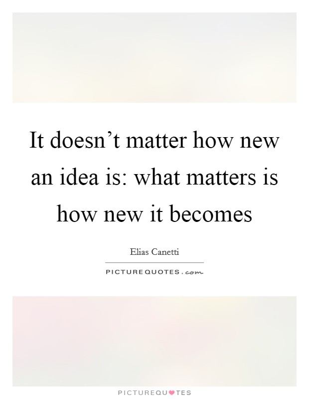 It doesn't matter how new an idea is: what matters is how new it becomes Picture Quote #1