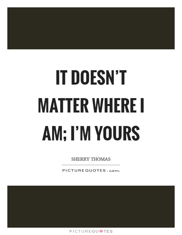 It doesn't matter where I am; I'm yours Picture Quote #1