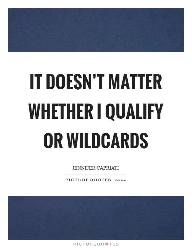It doesn't matter whether I qualify or wildcards Picture Quote #1