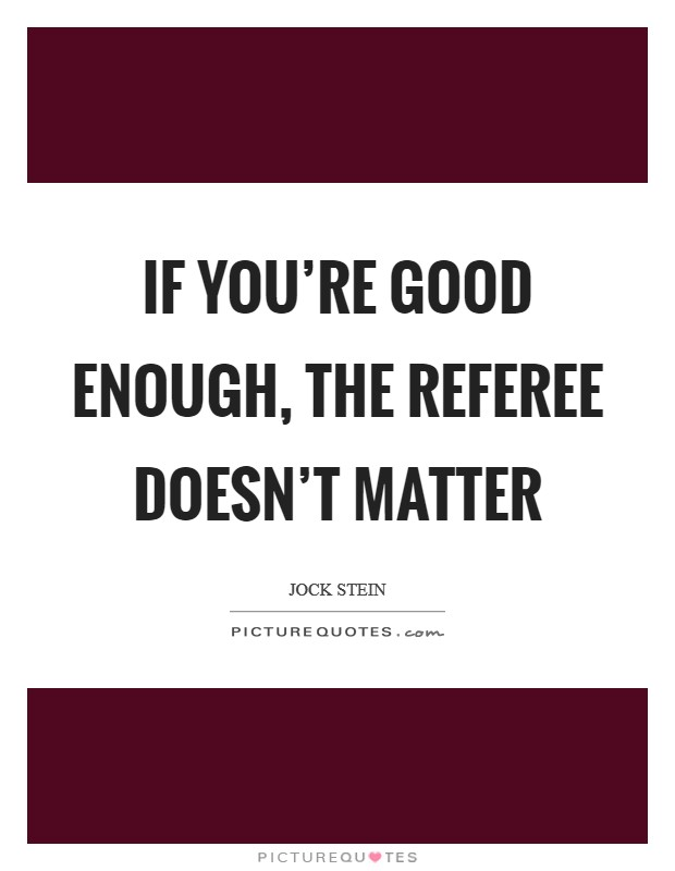 If you're good enough, the referee doesn't matter Picture Quote #1