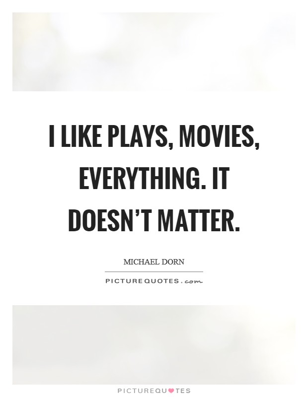 I like plays, movies, everything. It doesn't matter Picture Quote #1