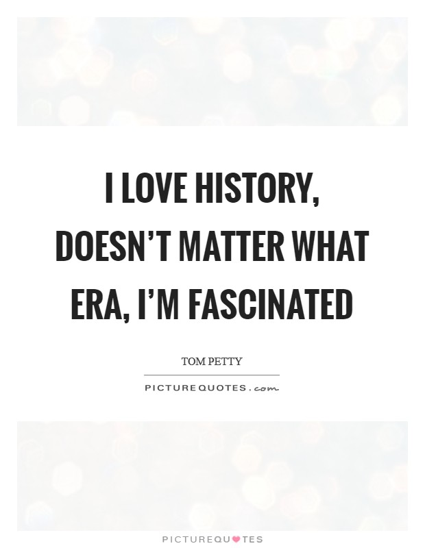I love history, doesn't matter what era, I'm fascinated Picture Quote #1