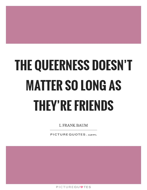 The queerness doesn't matter so long as they're friends Picture Quote #1