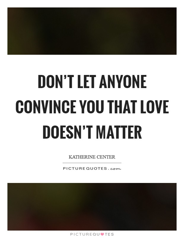 Don't let anyone convince you that love doesn't matter Picture Quote #1