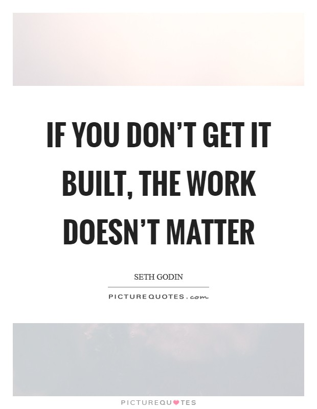 If you don't get it built, the work doesn't matter Picture Quote #1