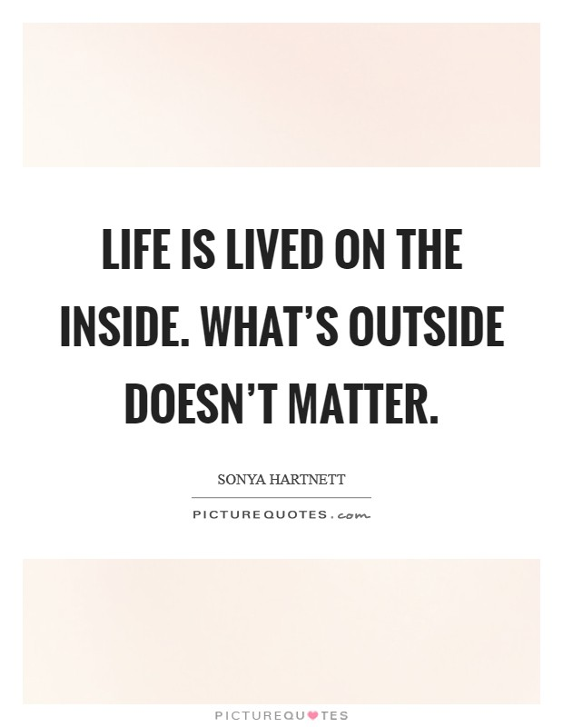 Life is lived on the inside. What's outside doesn't matter. Picture Quote #1