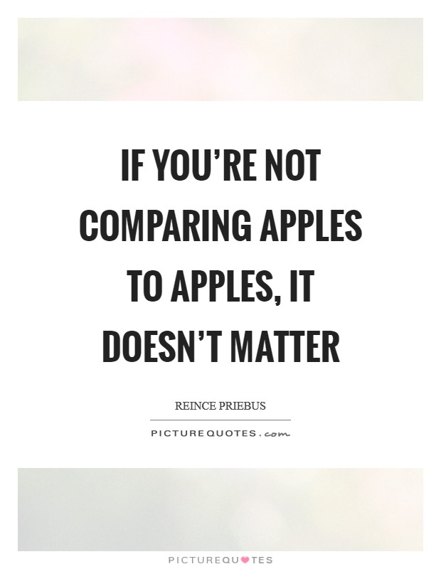 If you're not comparing apples to apples, it doesn't matter Picture Quote #1