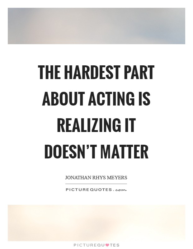 The hardest part about acting is realizing it doesn't matter Picture Quote #1