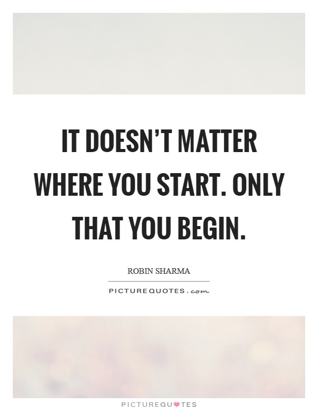 It doesn't matter where you start. Only that you begin. Picture Quote #1