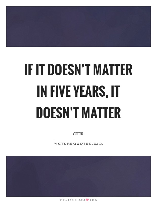 If it doesn't matter in five years, it doesn't matter Picture Quote #1