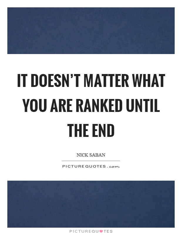 It doesn't matter what you are ranked until the end Picture Quote #1