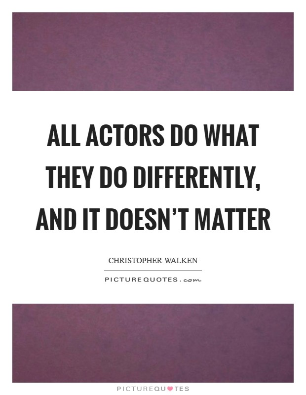 All actors do what they do differently, and it doesn't matter Picture Quote #1