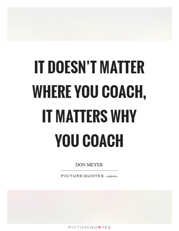 It doesn't matter where you coach, it matters why you coach Picture Quote #1