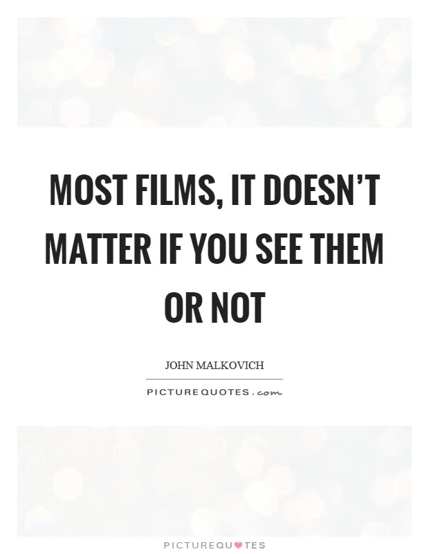 Most films, it doesn't matter if you see them or not Picture Quote #1