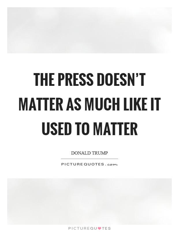 The press doesn't matter as much like it used to matter Picture Quote #1